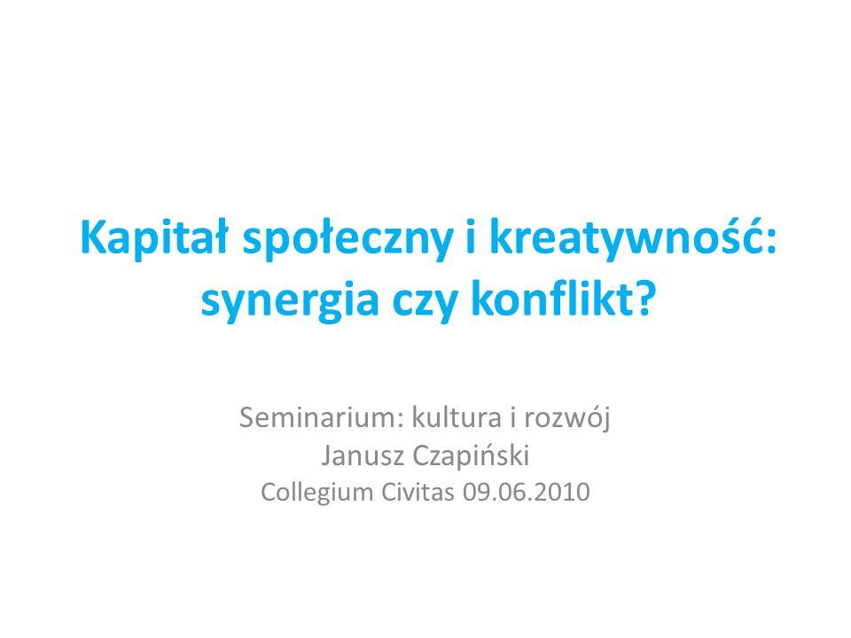 Kapitał społeczny i kreatywność: synergia czy konflikt? Seminarium: kultura i rozwój Janusz Czapiński Collegium Civitas 09.06.2010
