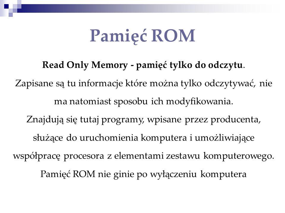 Read Only Memory - pamięć tylko do odczytu. Zapisane są tu informacje które można tylko odczytywać, nie ma natomiast sposobu ich modyfikowania. Znajdu