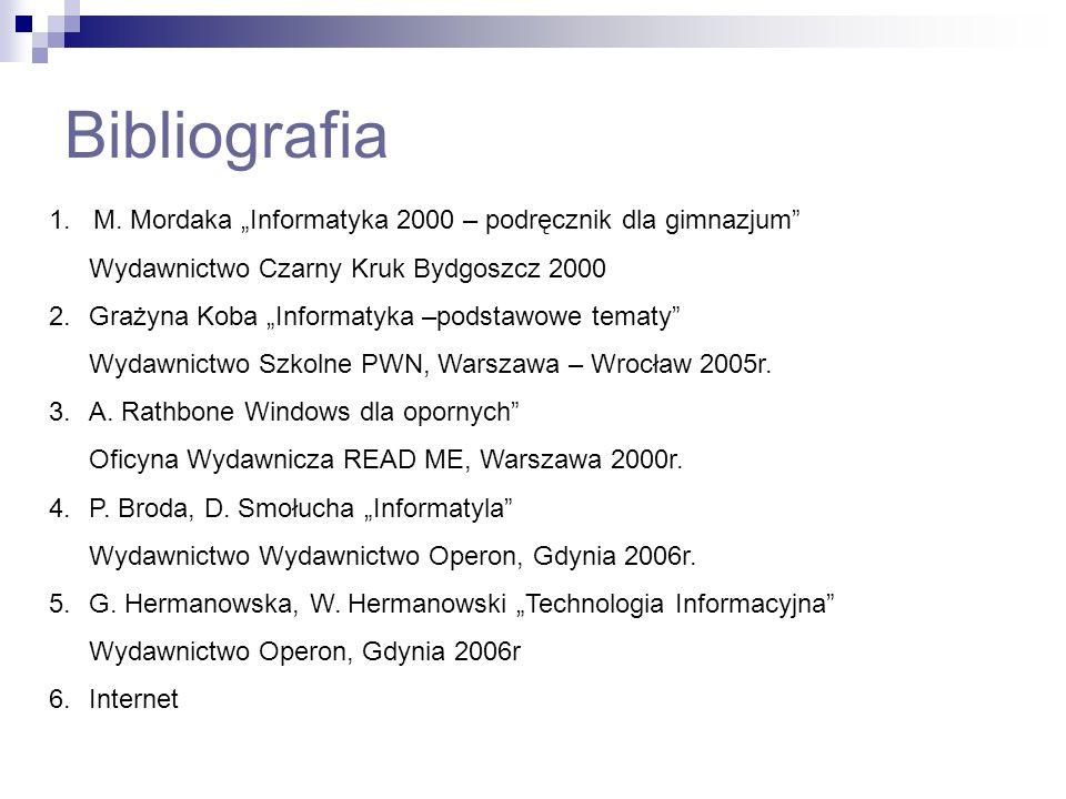 Bibliografia 1. M. Mordaka Informatyka 2000 – podręcznik dla gimnazjum Wydawnictwo Czarny Kruk Bydgoszcz 2000 2.Grażyna Koba Informatyka –podstawowe t
