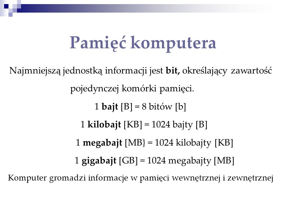 Najmniejszą jednostką informacji jest bit, określający zawartość pojedynczej komórki pamięci. 1 bajt [B] = 8 bitów [b] 1 kilobajt [KB] = 1024 bajty [B