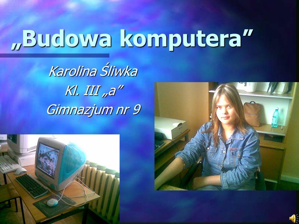 Budowa komputera Karolina Śliwka Kl. III a Gimnazjum nr 9