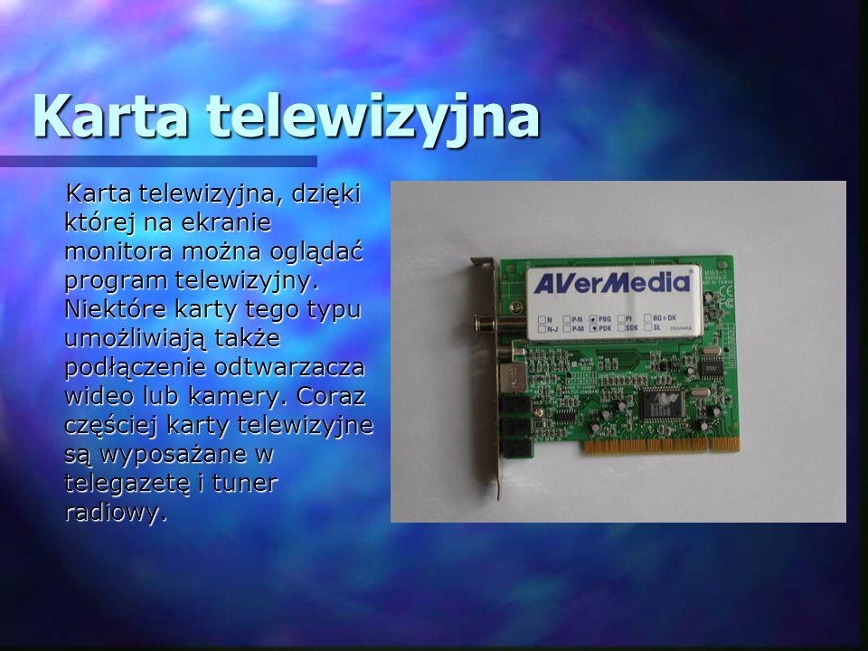 Karta telewizyjna Karta telewizyjna, dzięki której na ekranie monitora można oglądać program telewizyjny. Niektóre karty tego typu umożliwiają także p