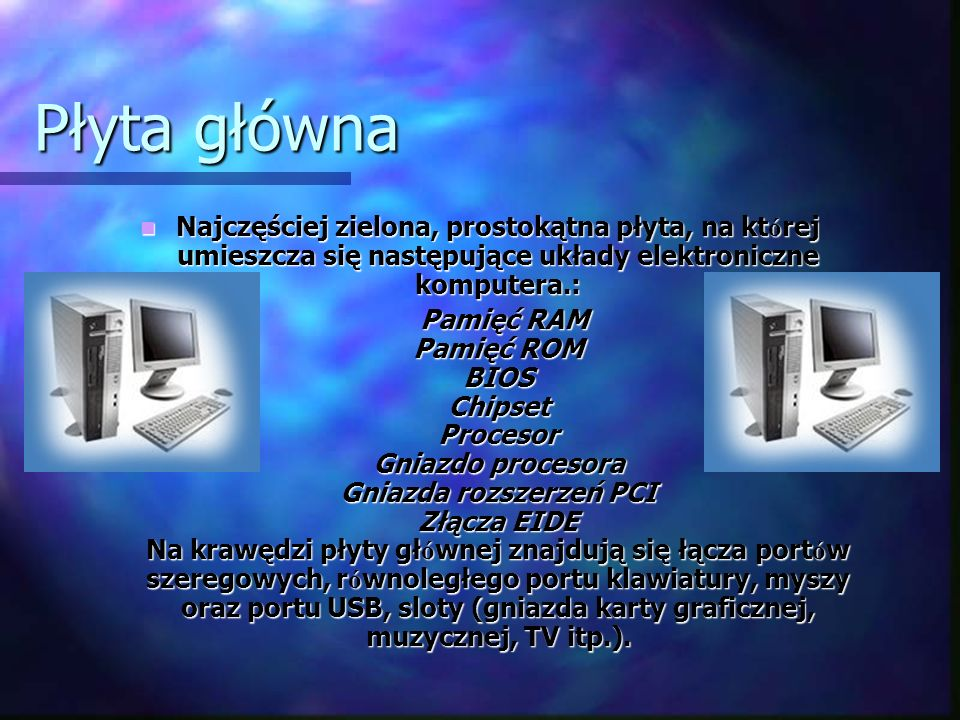 Płyta główna Najczęściej zielona, prostokątna płyta, na kt ó rej umieszcza się następujące układy elektroniczne komputera.: Najczęściej zielona, prost