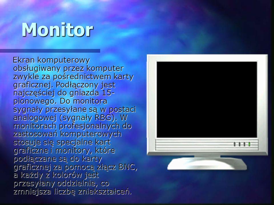 Monitor Ekran komputerowy obsługiwany przez komputer zwykle za pośrednictwem karty graficznej. Podłączony jest najczęściej do gniazda 15- pionowego. D