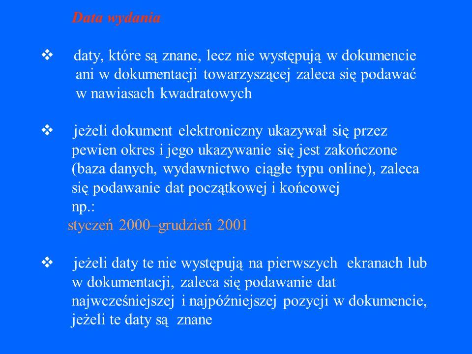 Daty (wydania, aktualizacji/nowelizacji, dostępu) datę wydania należy zapisywać tak jak podano w źródle, ale rok zawsze cyframi arabskimi daty mogą obejmować dzień, miesiąc, rok i czas dnia np.: 12 stycznia 2001; 14:04:28 EST lub 1997-01-01