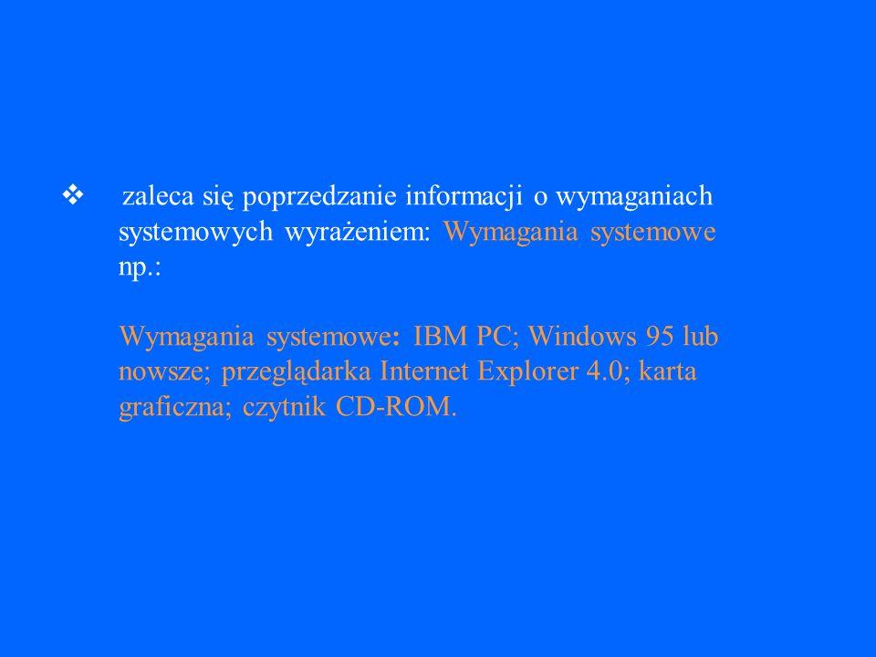 Wymagania systemowe zaleca się podawanie informacji dotyczących specyficznej marki i modelu komputera, na którym dokument ma być uruchomiony zaleca się podanie wielkości wymaganej pamięci zaleca się podanie nazwy i wersji systemu operacyjnego zaleca się podanie wymagań dotyczących oprogramowania zaleca się podanie rodzaju i cech wymaganych bądź zalecanych urządzeń peryferyjnych