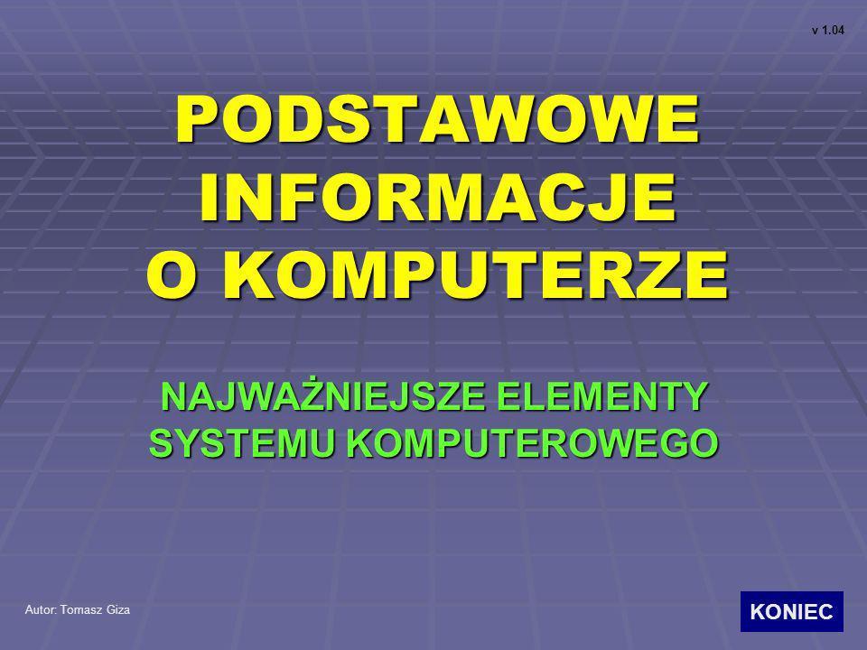 PODSTAWOWE INFORMACJE O KOMPUTERZE NAJWAŻNIEJSZE ELEMENTY SYSTEMU KOMPUTEROWEGO Autor: Tomasz Giza v 1.04 KONIEC