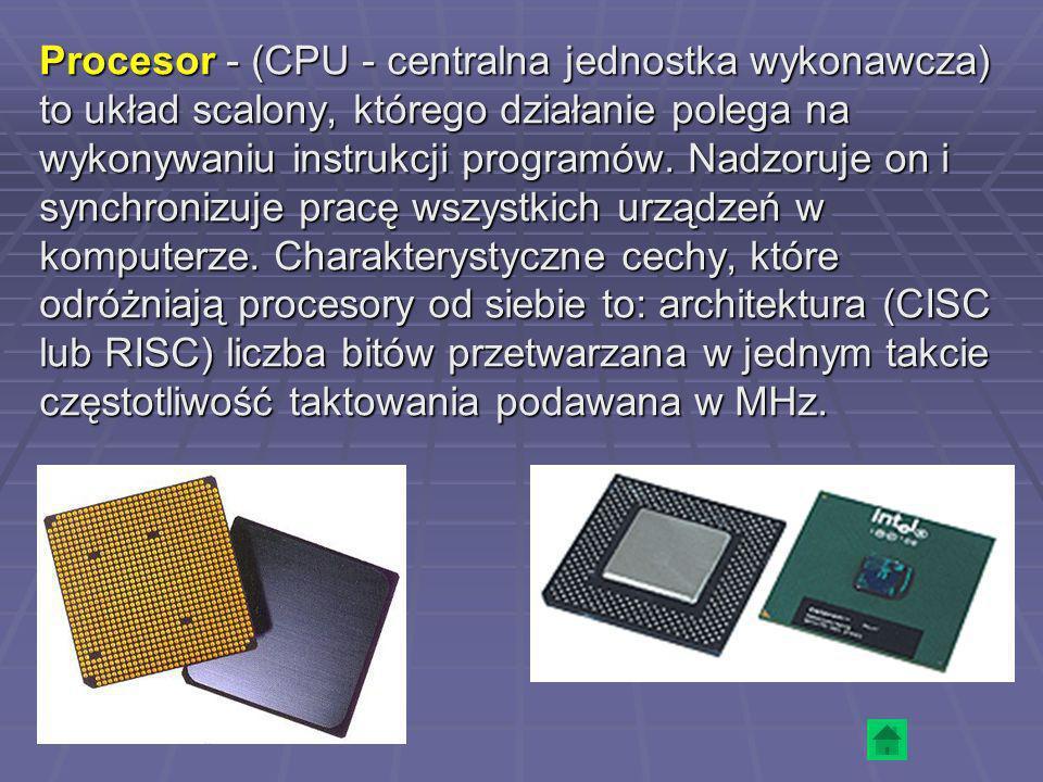 Procesor - (CPU - centralna jednostka wykonawcza) to układ scalony, którego działanie polega na wykonywaniu instrukcji programów. Nadzoruje on i synch
