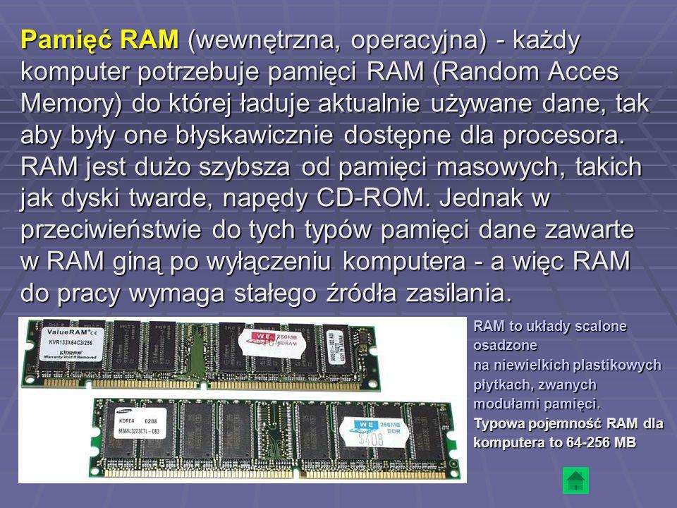 Pamięć RAM (wewnętrzna, operacyjna) - każdy komputer potrzebuje pamięci RAM (Random Acces Memory) do której ładuje aktualnie używane dane, tak aby był