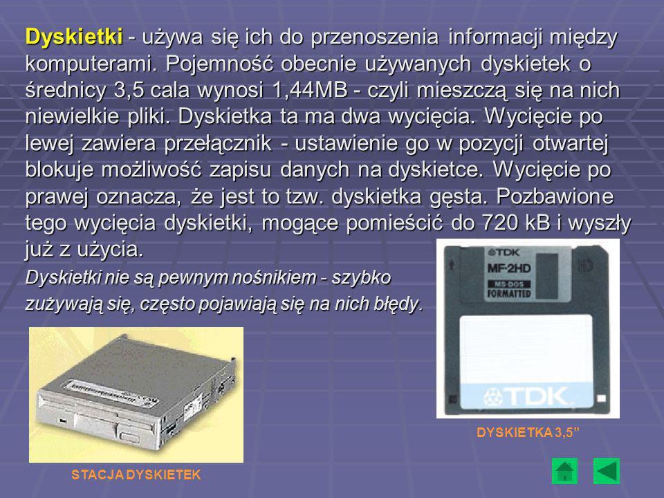 Dyskietki - używa się ich do przenoszenia informacji między komputerami. Pojemność obecnie używanych dyskietek o średnicy 3,5 cala wynosi 1,44MB - czy