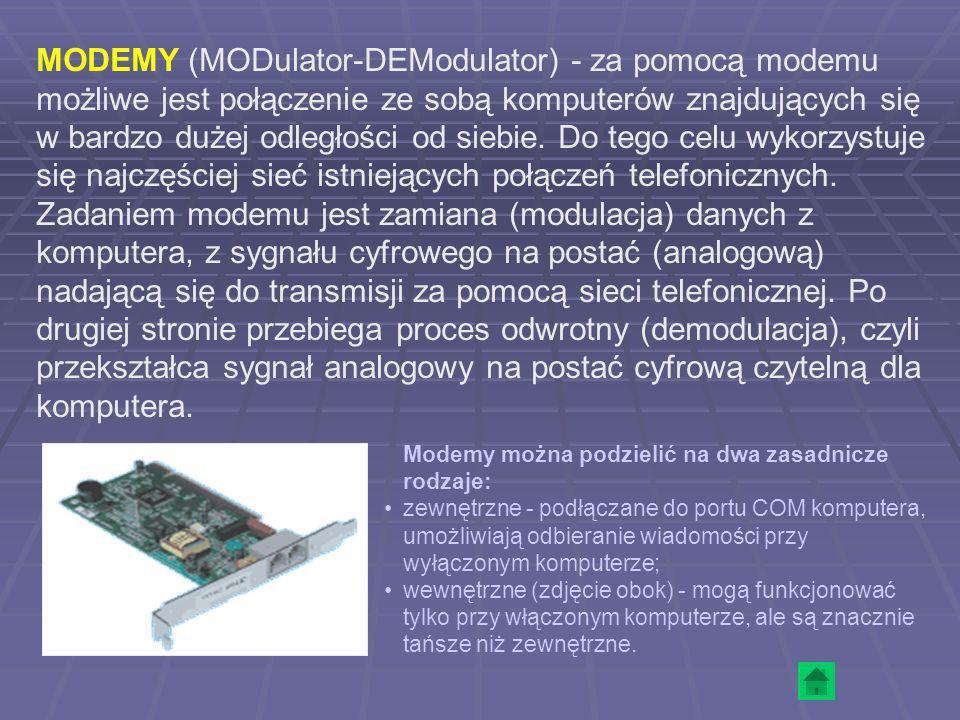 MODEMY (MODulator-DEModulator) - za pomocą modemu możliwe jest połączenie ze sobą komputerów znajdujących się w bardzo dużej odległości od siebie. Do