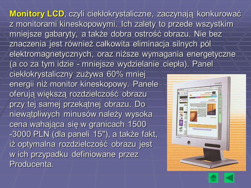 Monitory LCD, czyli ciekłokrystaliczne, zaczynają konkurować z monitorami kineskopowymi. Ich zalety to przede wszystkim mniejsze gabaryty, a także dob