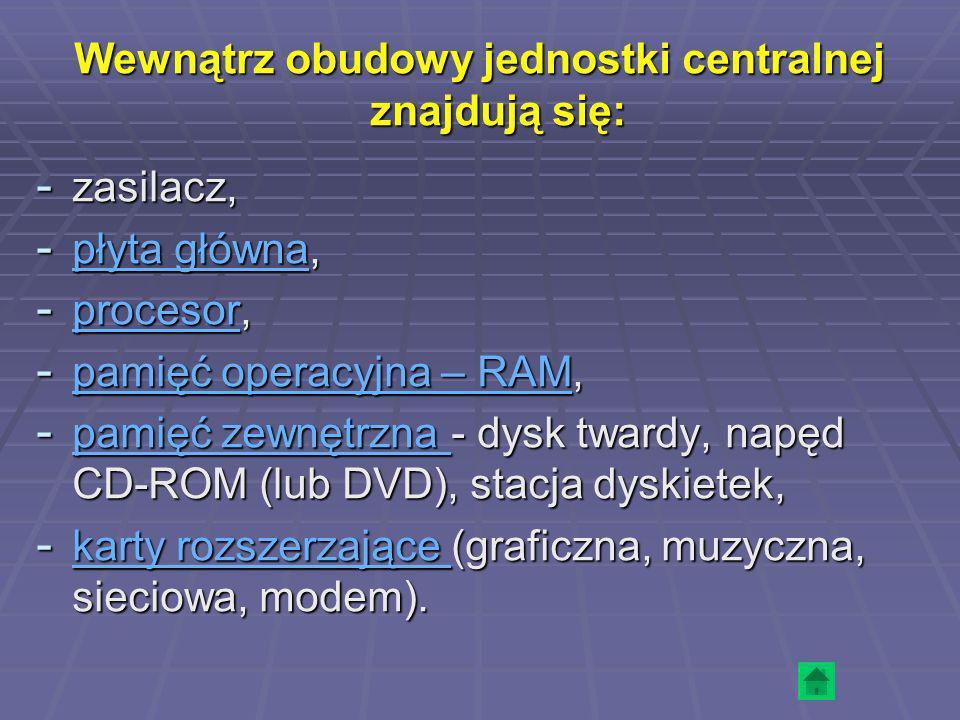 Wewnątrz obudowy jednostki centralnej znajdują się: - zasilacz, - płyta główna, płyta główna płyta główna - procesor, procesor - pamięć operacyjna – R