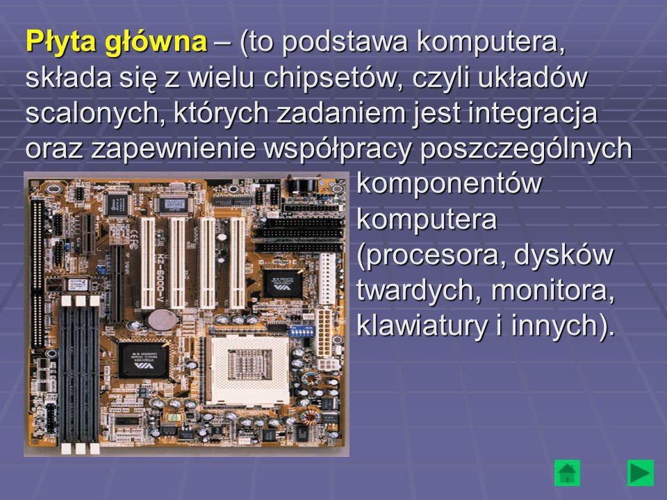 Płyta główna – (to podstawa komputera, składa się z wielu chipsetów, czyli układów scalonych, których zadaniem jest integracja oraz zapewnienie współp