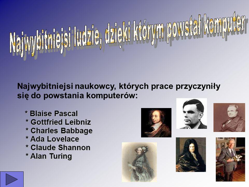 Najwybitniejsi naukowcy, których prace przyczyniły się do powstania komputerów: *Blaise Pascal * Blaise Pascal * Gottfried Leibniz * Gottfried Leibniz
