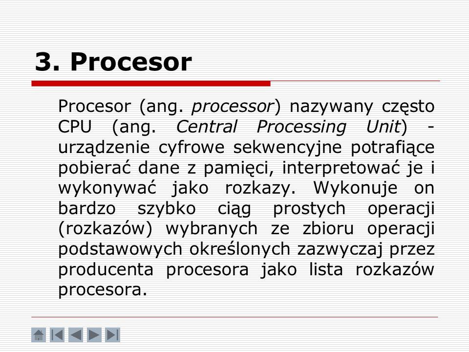 3. Procesor Procesor (ang. processor) nazywany często CPU (ang. Central Processing Unit) - urządzenie cyfrowe sekwencyjne potrafiące pobierać dane z p