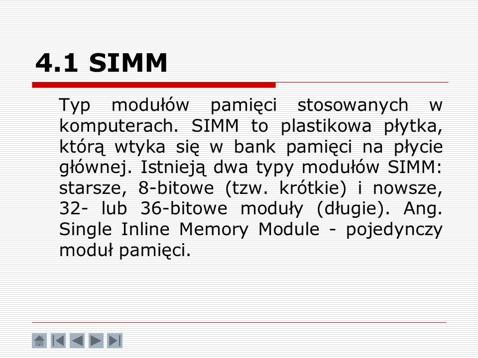 4.1 SIMM Typ modułów pamięci stosowanych w komputerach. SIMM to plastikowa płytka, którą wtyka się w bank pamięci na płycie głównej. Istnieją dwa typy