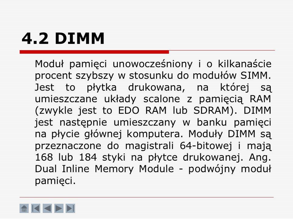 4.2 DIMM Moduł pamięci unowocześniony i o kilkanaście procent szybszy w stosunku do modułów SIMM. Jest to płytka drukowana, na której są umieszczane u