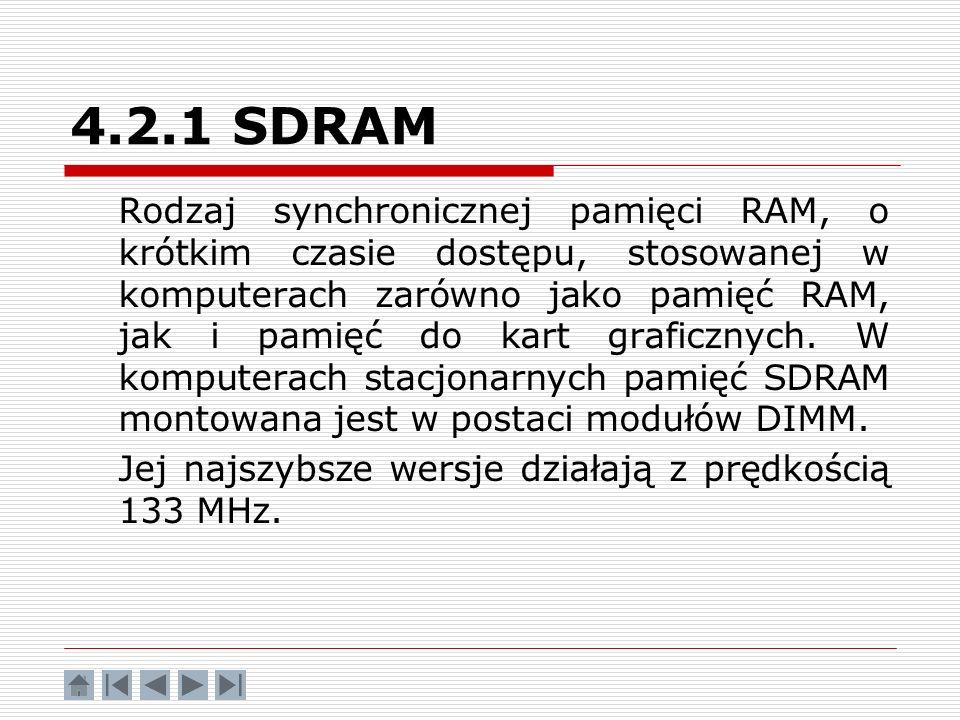 4.2.1 SDRAM Rodzaj synchronicznej pamięci RAM, o krótkim czasie dostępu, stosowanej w komputerach zarówno jako pamięć RAM, jak i pamięć do kart grafic