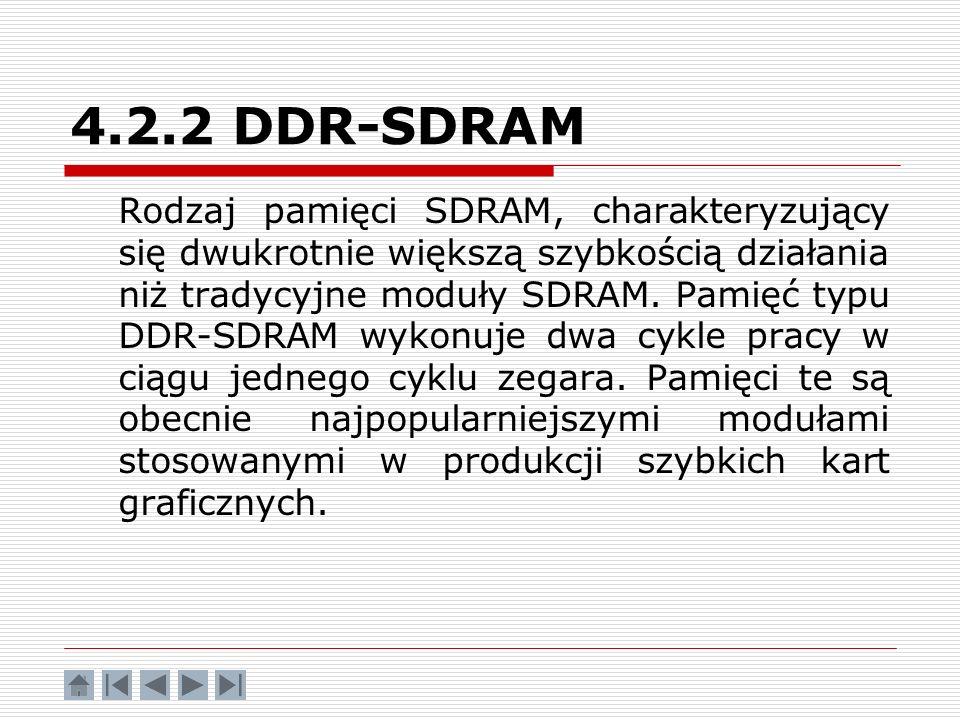 4.2.2 DDR-SDRAM Rodzaj pamięci SDRAM, charakteryzujący się dwukrotnie większą szybkością działania niż tradycyjne moduły SDRAM. Pamięć typu DDR-SDRAM