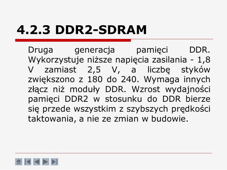 4.2.3 DDR2-SDRAM Druga generacja pamięci DDR. Wykorzystuje niższe napięcia zasilania - 1,8 V zamiast 2,5 V, a liczbę styków zwiększono z 180 do 240. W