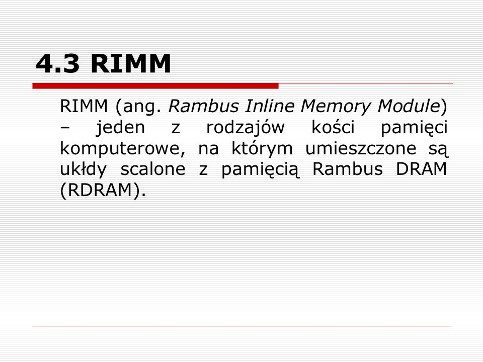4.3 RIMM RIMM (ang. Rambus Inline Memory Module) – jeden z rodzajów kości pamięci komputerowe, na którym umieszczone są ukłdy scalone z pamięcią Rambu