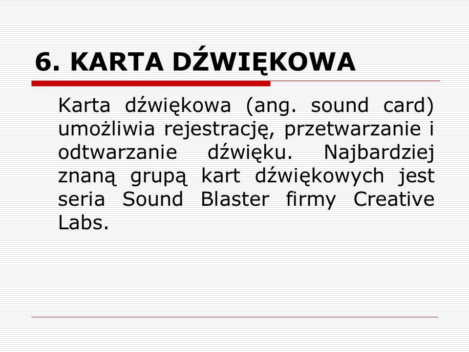 6. KARTA DŹWIĘKOWA Karta dźwiękowa (ang. sound card) umożliwia rejestrację, przetwarzanie i odtwarzanie dźwięku. Najbardziej znaną grupą kart dźwiękow