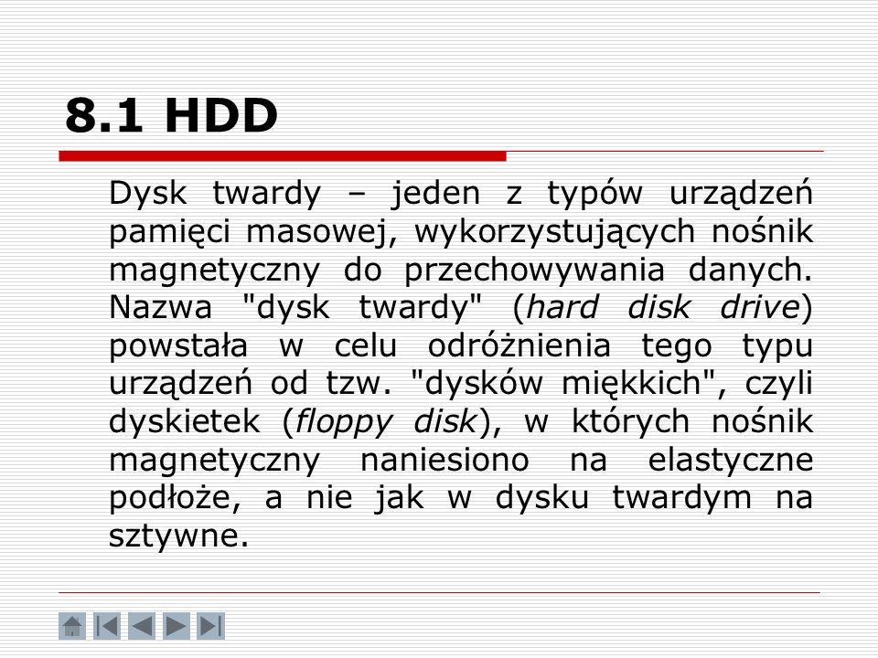 8.1 HDD Dysk twardy – jeden z typów urządzeń pamięci masowej, wykorzystujących nośnik magnetyczny do przechowywania danych. Nazwa