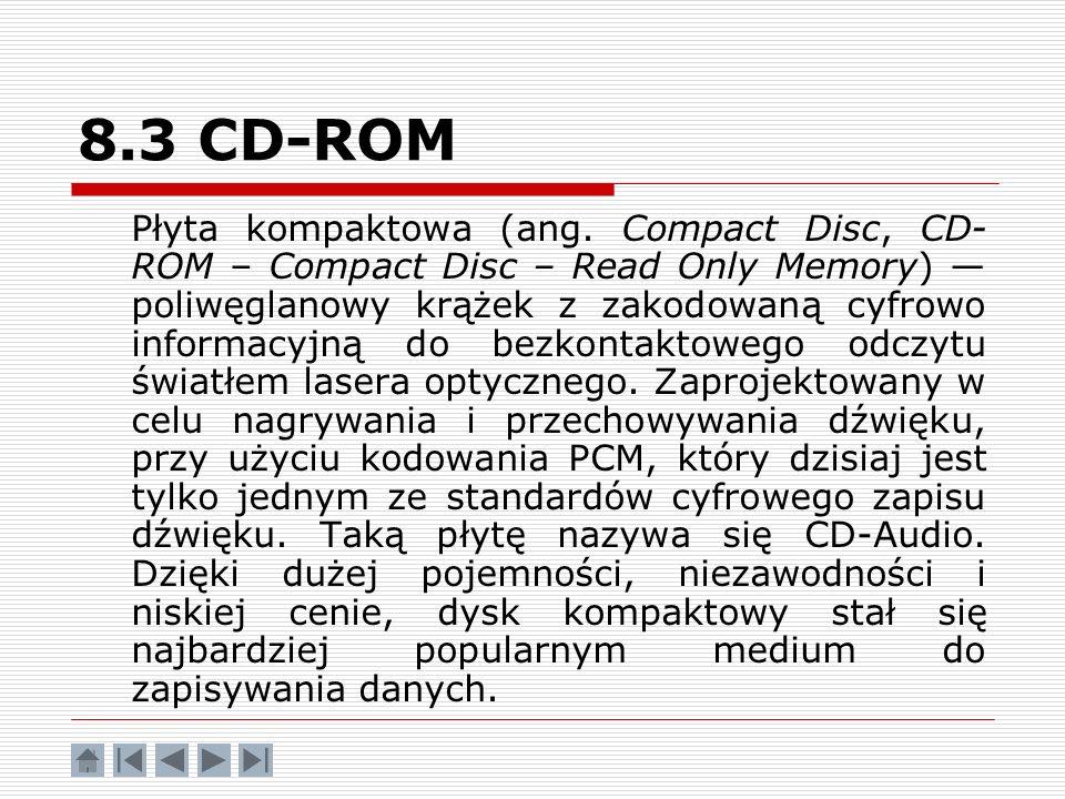 8.3 CD-ROM Płyta kompaktowa (ang. Compact Disc, CD- ROM – Compact Disc – Read Only Memory) poliwęglanowy krążek z zakodowaną cyfrowo informacyjną do b