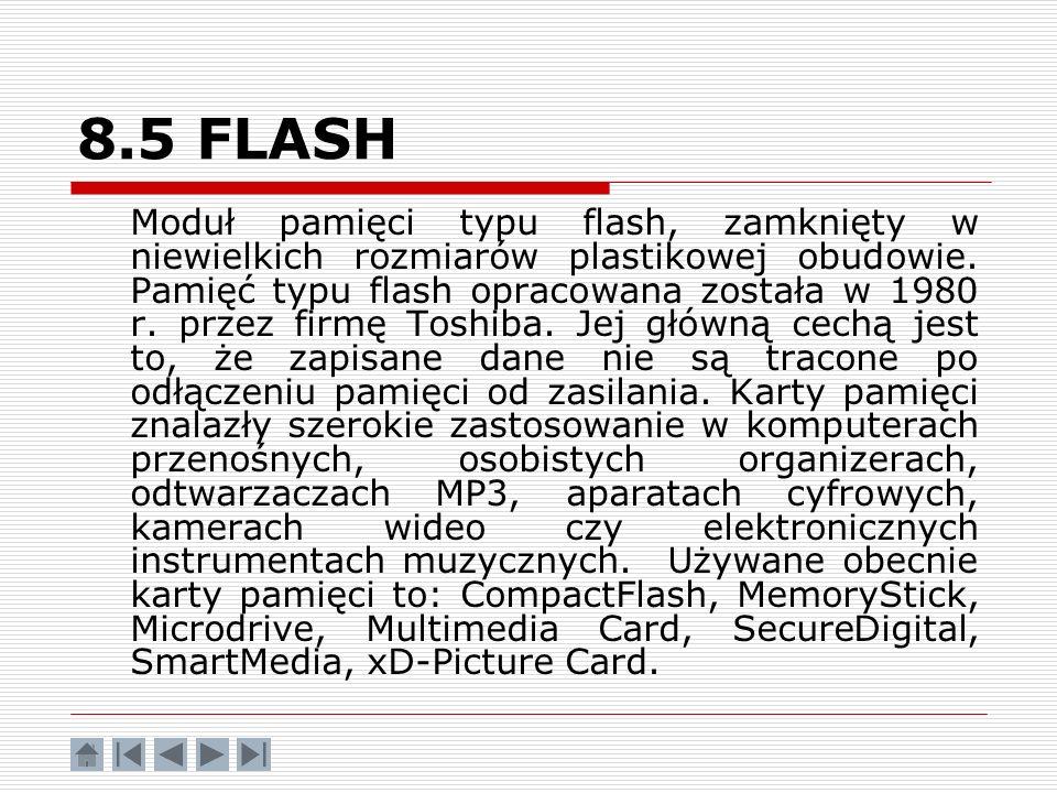 8.5 FLASH Moduł pamięci typu flash, zamknięty w niewielkich rozmiarów plastikowej obudowie. Pamięć typu flash opracowana została w 1980 r. przez firmę