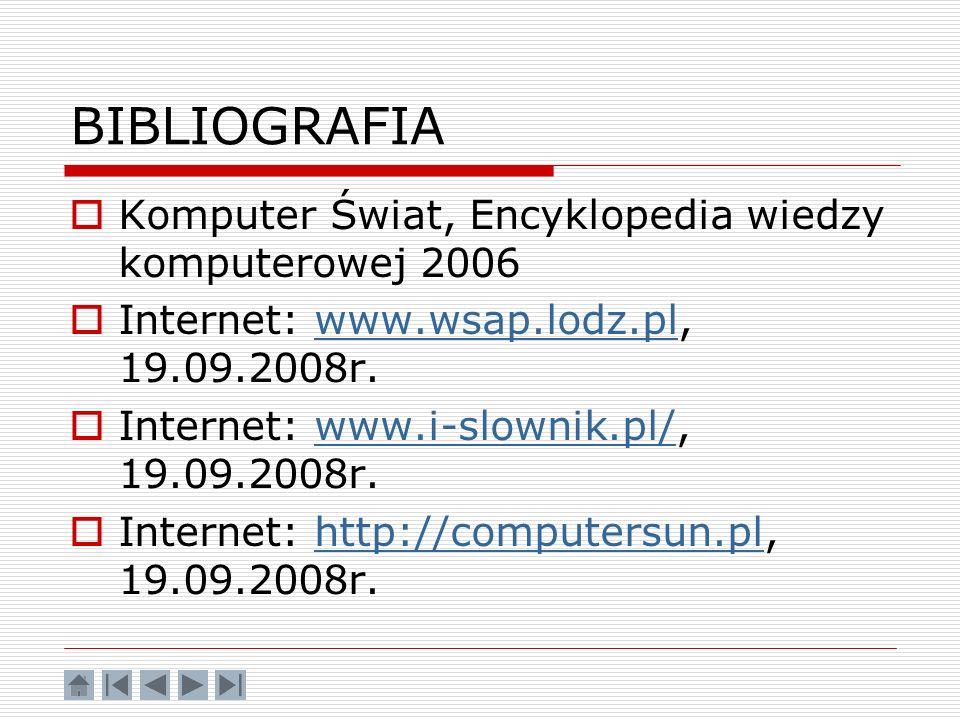 BIBLIOGRAFIA Komputer Świat, Encyklopedia wiedzy komputerowej 2006 Internet: www.wsap.lodz.pl, 19.09.2008r.www.wsap.lodz.pl Internet: www.i-slownik.pl