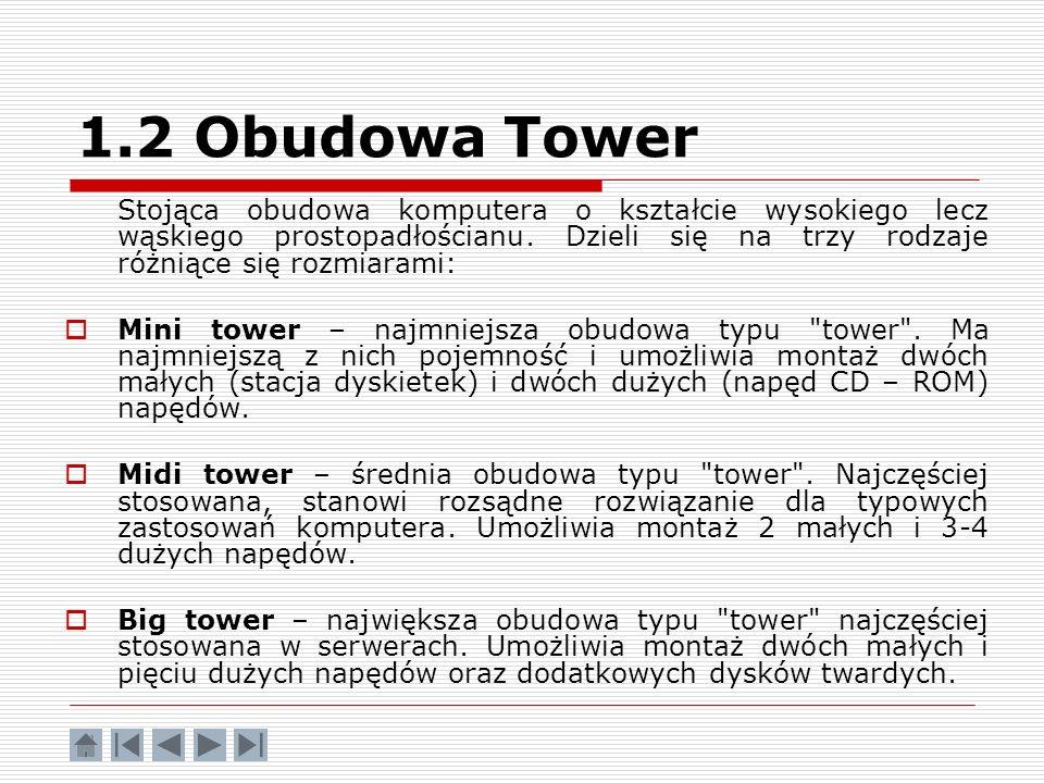 1.2 Obudowa Tower Stojąca obudowa komputera o kształcie wysokiego lecz wąskiego prostopadłościanu. Dzieli się na trzy rodzaje różniące się rozmiarami: