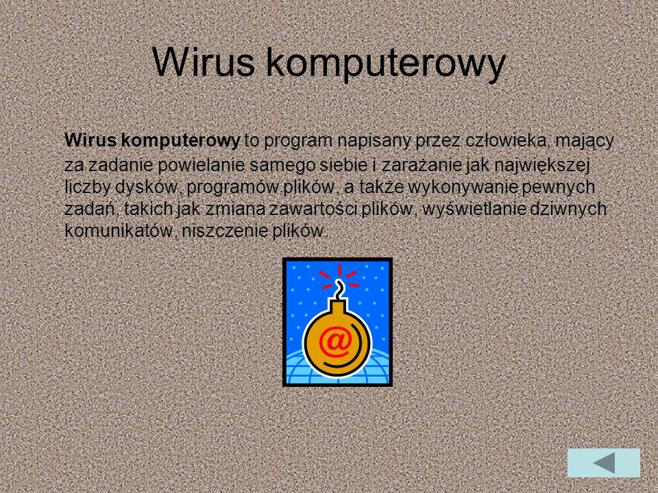 Wirus komputerowy Wirus komputerowy to program napisany przez człowieka, mający za zadanie powielanie samego siebie i zarażanie jak największej liczby dysków, programów plików, a także wykonywanie pewnych zadań, takich jak zmiana zawartości plików, wyświetlanie dziwnych komunikatów, niszczenie plików.