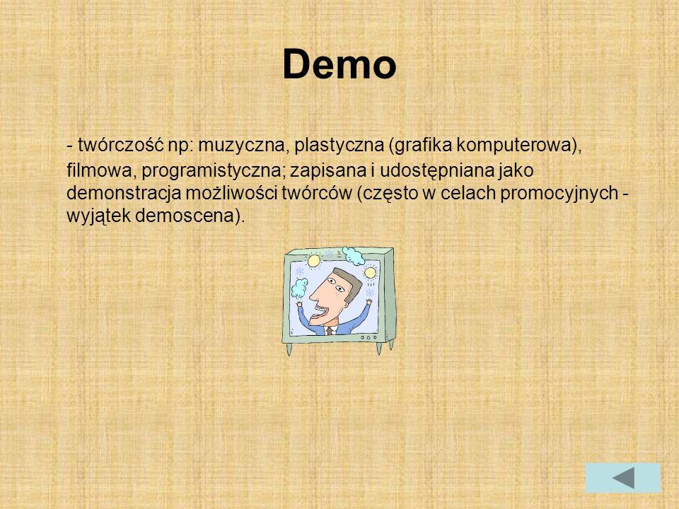 Demo - twórczość np: muzyczna, plastyczna (grafika komputerowa), filmowa, programistyczna; zapisana i udostępniana jako demonstracja możliwości twórców (często w celach promocyjnych - wyjątek demoscena).
