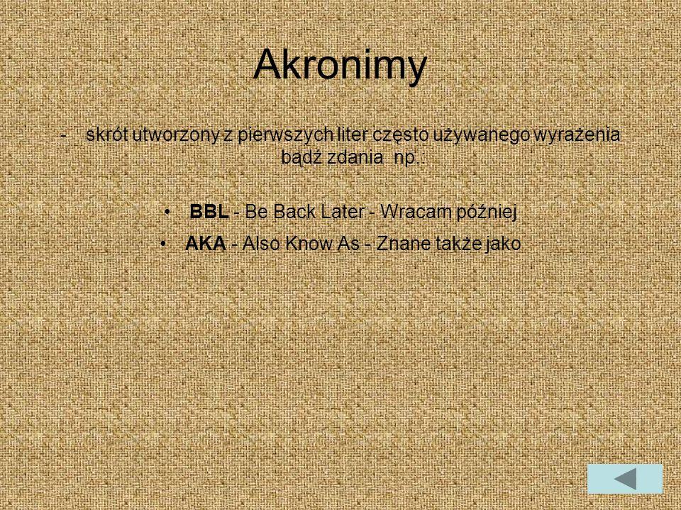 Akronimy -skrót utworzony z pierwszych liter często używanego wyrażenia bądź zdania np.: BBL - Be Back Later - Wracam później AKA - Also Know As - Znane także jako