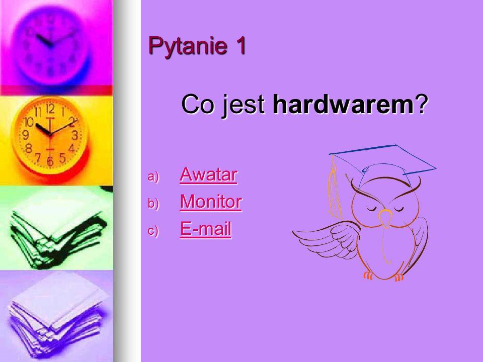 Pytanie 1 Co jest hardwarem? a) Awatar Awatar b) Monitor Monitor c) E-mail E-mail