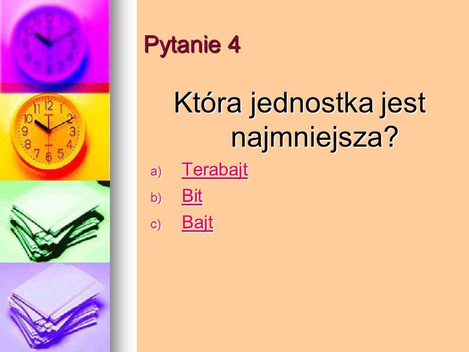 Pytanie 4 Która jednostka jest najmniejsza? a) Terabajt Terabajt b) Bit Bit c) Bajt Bajt
