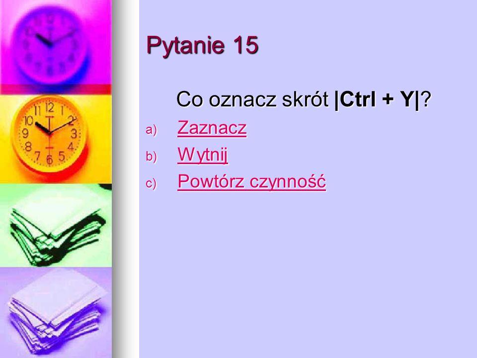 Pytanie 15 Co oznacz skrót |Ctrl + Y|.Co oznacz skrót |Ctrl + Y|.