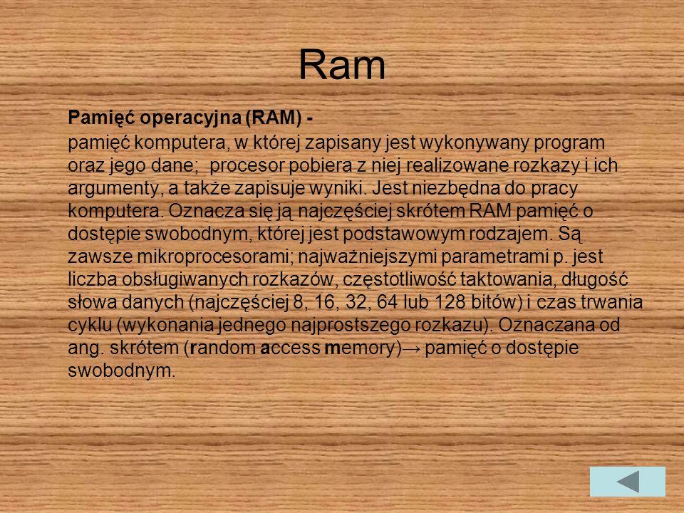 Ram Pamięć operacyjna (RAM) - pamięć komputera, w której zapisany jest wykonywany program oraz jego dane; procesor pobiera z niej realizowane rozkazy i ich argumenty, a także zapisuje wyniki.
