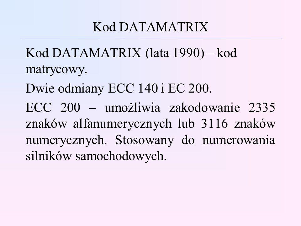 Kod DATAMATRIX Kod DATAMATRIX (lata 1990) – kod matrycowy. Dwie odmiany ECC 140 i EC 200. ECC 200 – umożliwia zakodowanie 2335 znaków alfanumerycznych