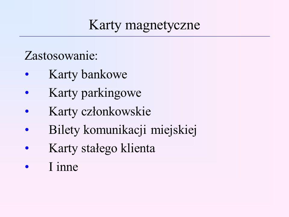 Karty magnetyczne Zastosowanie: Karty bankowe Karty parkingowe Karty członkowskie Bilety komunikacji miejskiej Karty stałego klienta I inne