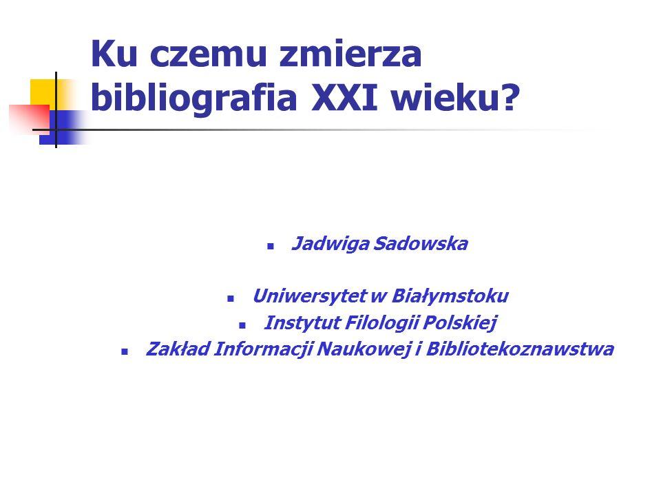 Ku czemu zmierza bibliografia XXI wieku? Jadwiga Sadowska Uniwersytet w Białymstoku Instytut Filologii Polskiej Zakład Informacji Naukowej i Bibliotek