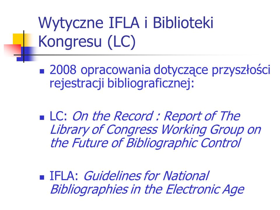 Wytyczne IFLA i Biblioteki Kongresu (LC) 2008 opracowania dotyczące przyszłości rejestracji bibliograficznej: LC: On the Record : Report of The Library of Congress Working Group on the Future of Bibliographic Control IFLA: Guidelines for National Bibliographies in the Electronic Age