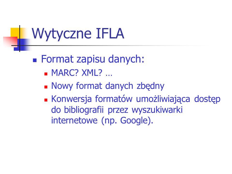 Wytyczne IFLA Format zapisu danych: MARC? XML? … Nowy format danych zbędny Konwersja formatów umożliwiająca dostęp do bibliografii przez wyszukiwarki