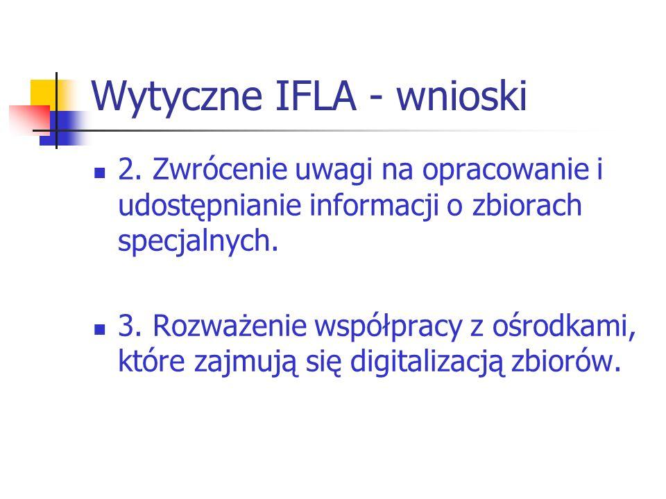 Wytyczne IFLA - wnioski 2. Zwrócenie uwagi na opracowanie i udostępnianie informacji o zbiorach specjalnych. 3. Rozważenie współpracy z ośrodkami, któ