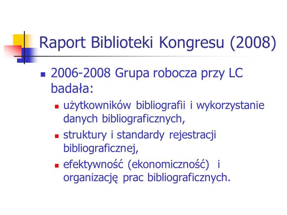 Raport Biblioteki Kongresu (2008) 2006-2008 Grupa robocza przy LC badała: użytkowników bibliografii i wykorzystanie danych bibliograficznych, struktur