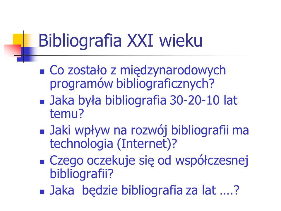 Bibliografia XXI wieku Co zostało z międzynarodowych programów bibliograficznych? Jaka była bibliografia 30-20-10 lat temu? Jaki wpływ na rozwój bibli