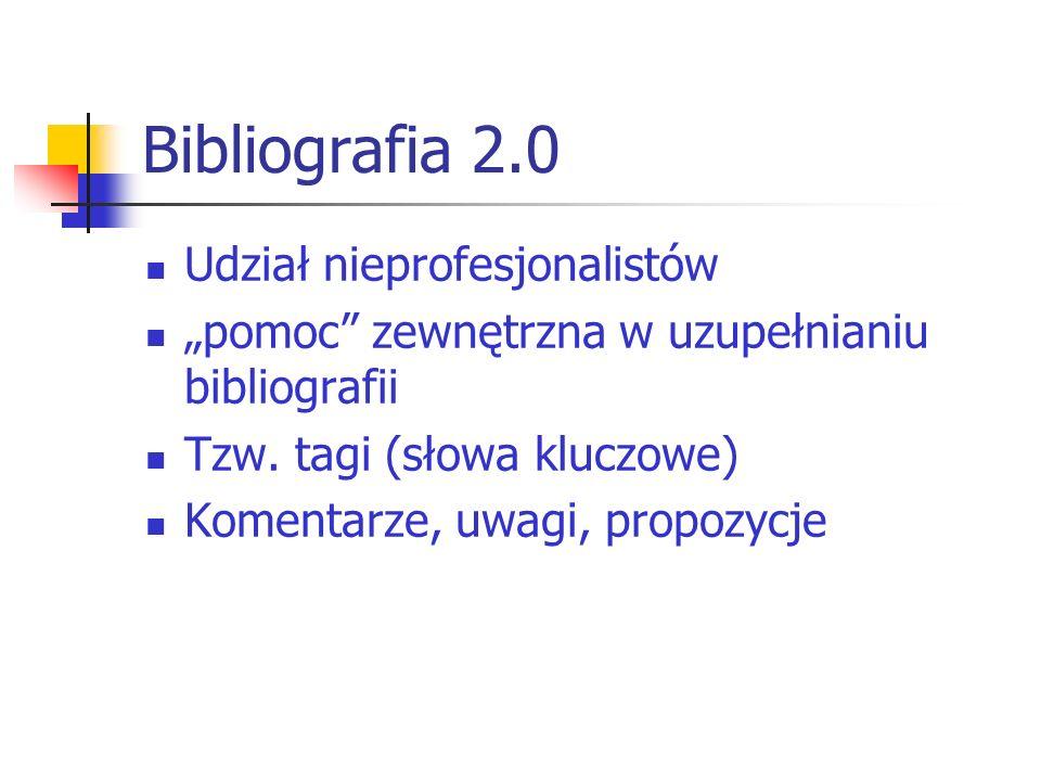 Bibliografia 2.0 Udział nieprofesjonalistów pomoc zewnętrzna w uzupełnianiu bibliografii Tzw. tagi (słowa kluczowe) Komentarze, uwagi, propozycje