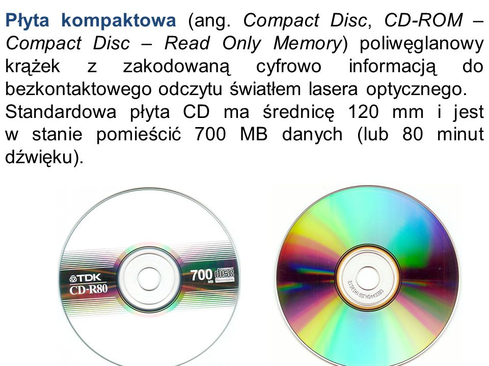 Płyta kompaktowa (ang. Compact Disc, CD-ROM – Compact Disc – Read Only Memory) poliwęglanowy krążek z zakodowaną cyfrowo informacją do bezkontaktowego