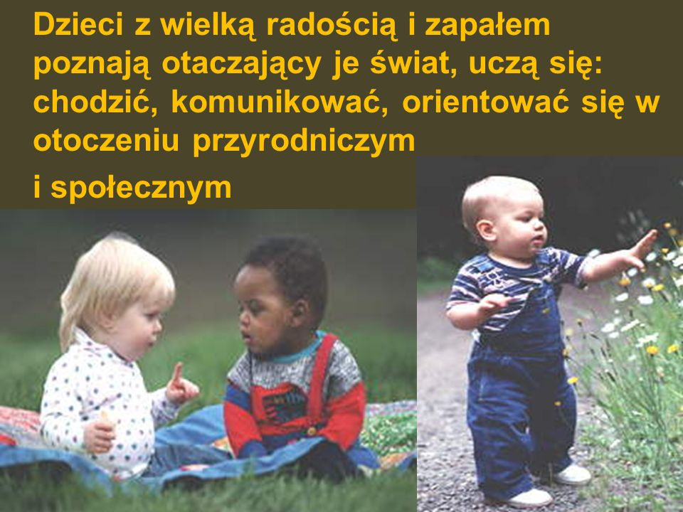 Dzieci z wielką radością i zapałem poznają otaczający je świat, uczą się: chodzić, komunikować, orientować się w otoczeniu przyrodniczym i społecznym